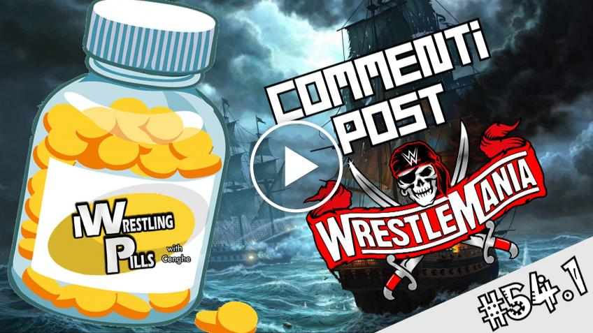 "WrestlingPills 54.1 ""Wrestlemania 37 - Prima serata"" - VIDEO"