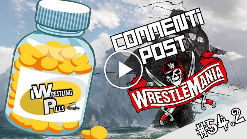 "WrestlingPills 54.2 ""Wrestlemania 37 - Seconda serata"" - VIDEO"